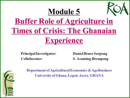 Module 5 Buffer Role of Agriculture in Times of Crisis: The Ghanaian Experience Principal Investigator: Daniel Bruce Sarpong Collaborator: S. Asuming-Brempong.