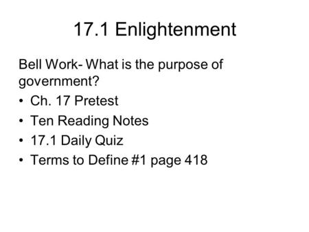 17.1 Enlightenment Bell Work- What is the purpose of government? Ch. 17 Pretest Ten Reading Notes 17.1 Daily Quiz Terms to Define #1 page 418.