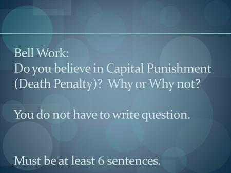 Bell Work: Do you believe in Capital Punishment (Death Penalty)? Why or Why not? You do not have to write question. Must be at least 6 sentences.