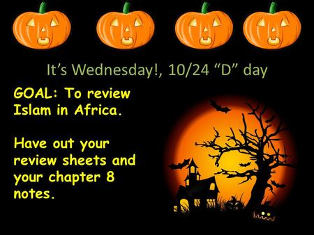 "It's Wednesday!, 10/24 ""D"" day GOAL: To review Islam in Africa. Have out your review sheets and your chapter 8 notes."