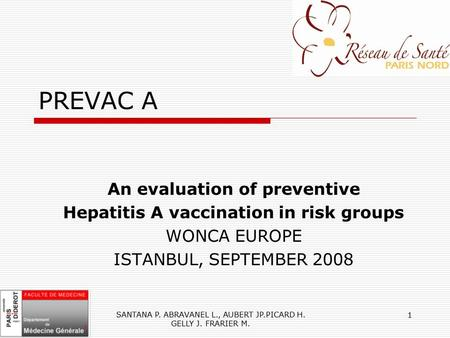 SANTANA P. ABRAVANEL L., AUBERT JP.PICARD H. GELLY J. FRARIER M. 1 PREVAC A An evaluation of preventive Hepatitis A vaccination in risk groups WONCA EUROPE.