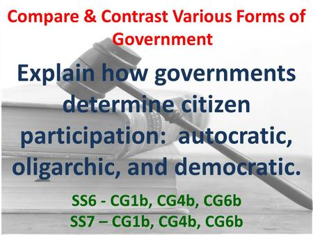 Compare & Contrast Various Forms of Government Explain how governments determine citizen participation: autocratic, oligarchic, and democratic. SS6 - CG1b,