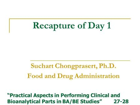 "Recapture of Day 1 Suchart Chongprasert, Ph.D. Food and Drug Administration ""Practical Aspects in Performing Clinical and Bioanalytical Parts in BA/BE."