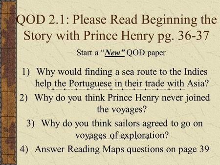 QOD 2.1: Please Read Beginning the Story with Prince Henry pg. 36-37 1)Why would finding a sea route to the Indies help the Portuguese in their trade with.