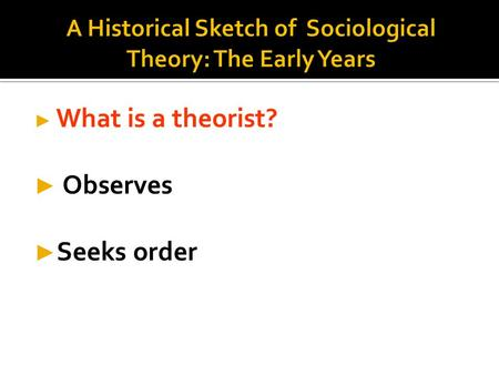 ► What is a theorist? ► Observes ► Seeks order.  Organized, verifiable ideas to explain society & social behavior  Creates order  Makes sense of world.