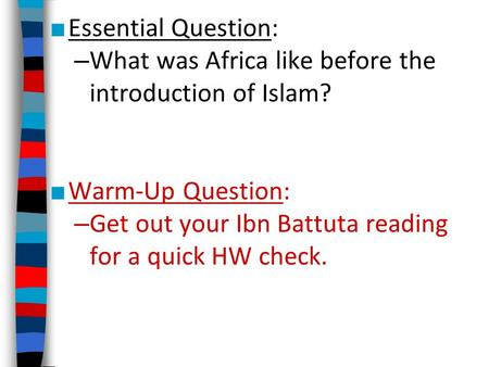 ■ Essential Question: – What was Africa like before the introduction of Islam? ■ Warm-Up Question: – Get out your Ibn Battuta reading for a quick HW check.
