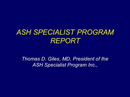 ASH SPECIALIST PROGRAM REPORT Thomas D. Giles, MD, President of the ASH Specialist Program Inc.,