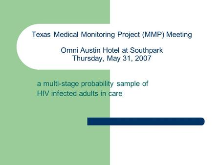 Texas Medical Monitoring Project (MMP) Meeting Omni Austin Hotel at Southpark Thursday, May 31, 2007 a multi-stage probability sample of HIV infected adults.