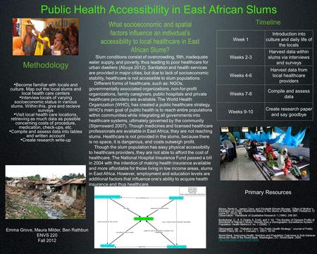 Public Health Accessibility in East African Slums Emma Grove, Maura Milder, Ben Rathbun ENVS 220 Fall 2012 Timeline Week 1 Introduction into culture and.