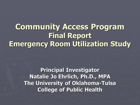 Community Access Program Final Report Emergency Room Utilization Study Principal Investigator Natalie Jo Ehrlich, Ph.D., MPA The University of Oklahoma-Tulsa.