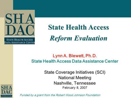 State Health Access Reform Evaluation Lynn A. Blewett, Ph.D. State Health Access Data Assistance Center State Coverage Initiatives (SCI) National Meeting.