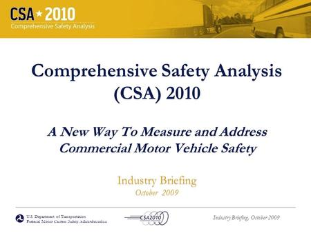 U.S. Department of Transportation Federal Motor Carrier Safety Administration Industry Briefing, October 2009 Comprehensive Safety Analysis (CSA) 2010.