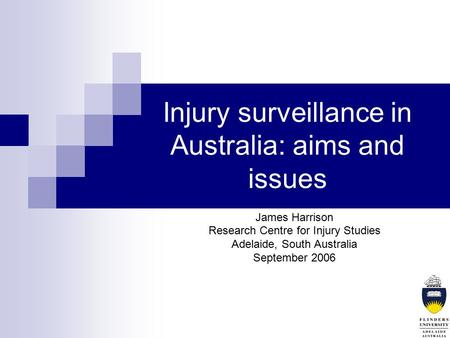 Injury surveillance in Australia: aims and issues James Harrison Research Centre for Injury Studies Adelaide, South Australia September 2006.