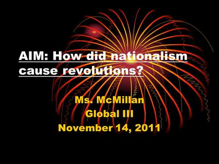 AIM: How did nationalism cause revolutions? Ms. McMillan Global III November 14, 2011.