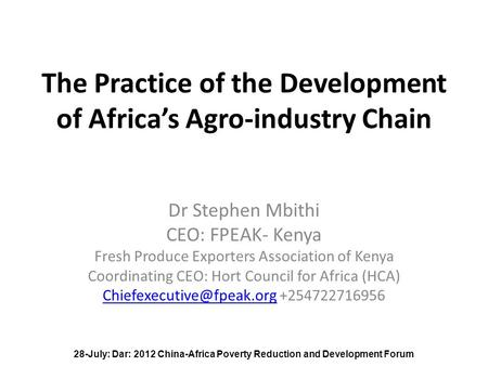 The Practice of the Development of Africa's Agro-industry Chain Dr Stephen Mbithi CEO: FPEAK- Kenya Fresh Produce Exporters Association of Kenya Coordinating.