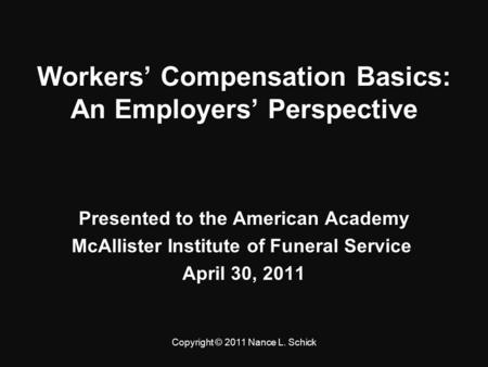Workers' Compensation Basics: An Employers' Perspective Presented to the American Academy McAllister Institute of Funeral Service McAllister Institute.