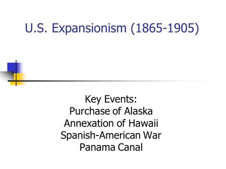 U.S. Expansionism (1865-1905) Key Events: Purchase of Alaska Annexation of Hawaii Spanish-American War Panama Canal.