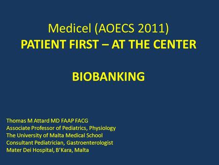 Medicel (AOECS 2011) PATIENT FIRST – AT THE CENTER BIOBANKING Thomas M Attard MD FAAP FACG Associate Professor of Pediatrics, Physiology The University.
