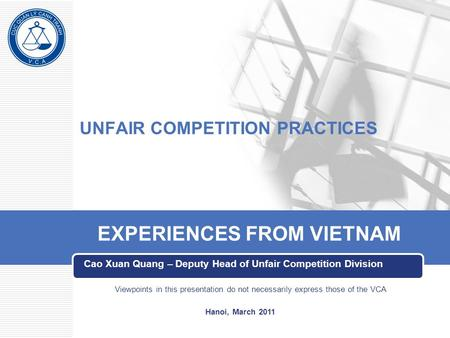 UNFAIR COMPETITION PRACTICES Cao Xuan Quang – Deputy Head of Unfair Competition Division EXPERIENCES FROM VIETNAM Viewpoints in this presentation do not.