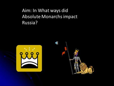 Aim: In What ways did Absolute Monarchs impact Russia?