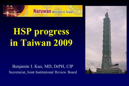HSP progress in Taiwan 2009 Benjamin I. Kuo, MD, DrPH, CIP Secretariat, Joint Institutional Review Board.