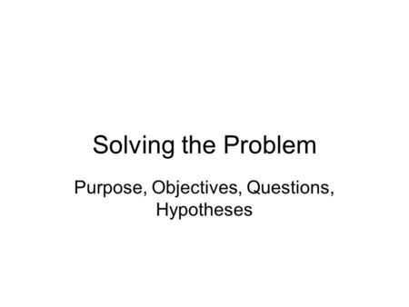 Solving the Problem Purpose, Objectives, Questions, Hypotheses.