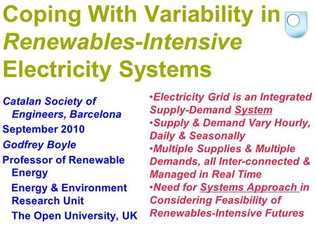 Coping With Variability in Renewables-Intensive Electricity Systems Catalan Society of Engineers, Barcelona September 2010 Godfrey Boyle Professor of Renewable.