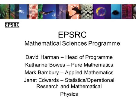 EPSRC Mathematical Sciences Programme David Harman – Head of Programme Katharine Bowes – Pure Mathematics Mark Bambury – Applied Mathematics Janet Edwards.