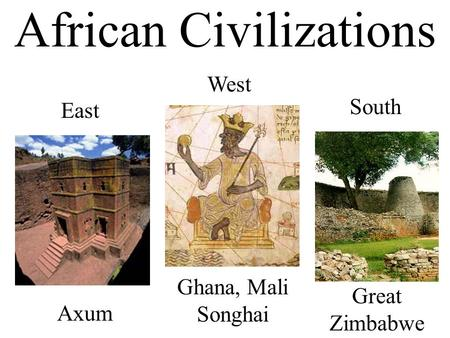 African Civilizations West East Axum Ghana, Mali Songhai South Great Zimbabwe.
