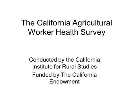 The California Agricultural Worker Health Survey Conducted by the California Institute for Rural Studies Funded by The California Endowment.