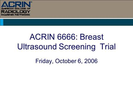 ACRIN 6666: Breast Ultrasound Screening Trial Friday, October 6, 2006.