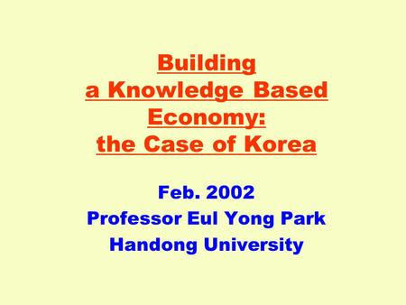 Building a Knowledge Based Economy: the Case of Korea Feb. 2002 Professor Eul Yong Park Handong University.