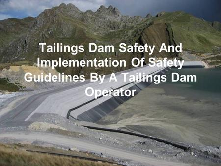 Tailings Dam Safety And Implementation Of Safety Guidelines By A Tailings Dam Operator This presentation presents an operators view on implementing a Dam.