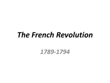 The French Revolution 1789-1794. What Happens in France? The French overthrow the Absolute Monarchy that controlled their government A Period of Chaos.