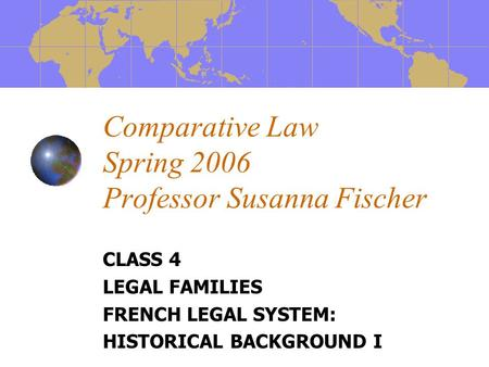 Comparative Law Spring 2006 Professor Susanna Fischer CLASS 4 LEGAL FAMILIES FRENCH LEGAL SYSTEM: HISTORICAL BACKGROUND I.