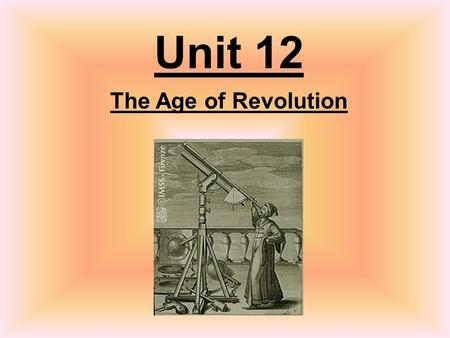 Unit 12 The Age of Revolution. Age of Reason TimelineEssential Questions Scientific Revolution The Enlightenment Enlightene d Writers Enlightene d Despots.