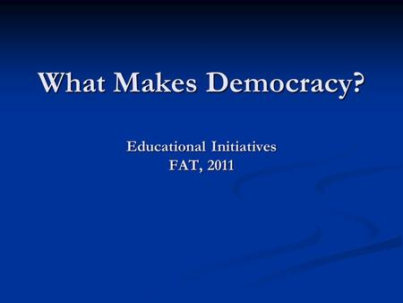 What Makes Democracy? Educational Initiatives FAT, 2011.