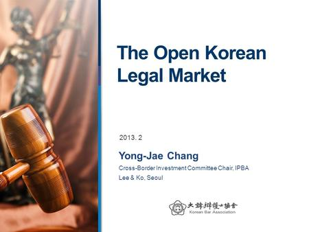 The Open Korean Legal Market Yong-Jae Chang Cross-Border Investment Committee Chair, IPBA Lee & Ko, Seoul 2013. 2.