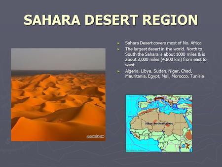 SAHARA DESERT REGION ► Sahara Desert covers most of No. Africa ► The largest desert in the world. North to South the Sahara is about 1000 miles & is about.