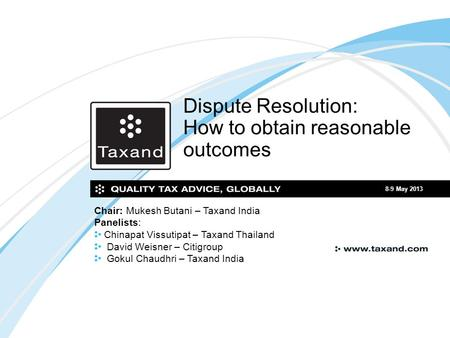 Dispute Resolution: How to obtain reasonable outcomes 8-9 May 2013 Chair: Mukesh Butani – Taxand India Panelists: Chinapat Vissutipat – Taxand Thailand.