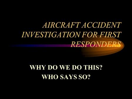 AIRCRAFT ACCIDENT INVESTIGATION FOR FIRST RESPONDERS WHY DO WE DO THIS? WHO SAYS SO?