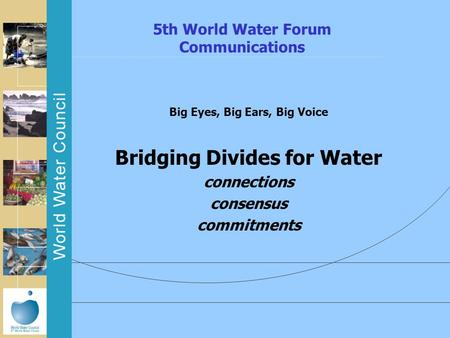 5th World Water Forum Communications Big Eyes, Big Ears, Big Voice Bridging Divides for Water connections consensus commitments.