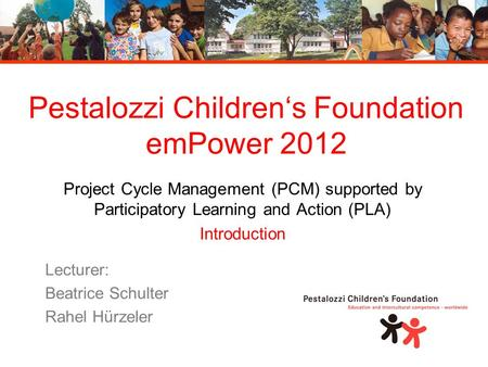 Pestalozzi Children's Foundation emPower 2012 Project Cycle Management (PCM) supported by Participatory Learning and Action (PLA) Introduction Lecturer: