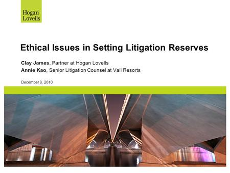Ethical Issues in Setting Litigation Reserves Clay James, Partner at Hogan Lovells Annie Kao, Senior Litigation Counsel at Vail Resorts December 8, 2010.