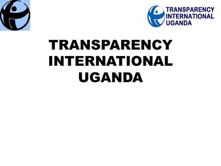 "TRANSPARENCY INTERNATIONAL UGANDA. TIU Strategy 2012 - 2016 "" Improving the Quality of Life of Ugandans through Improved Governance and Accountability."