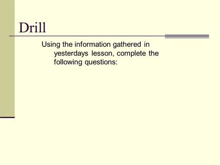 Drill Using the information gathered in yesterdays lesson, complete the following questions: