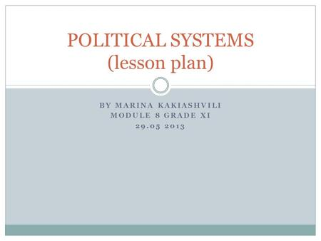 BY MARINA KAKIASHVILI MODULE 8 GRADE XI 29.05 2013 POLITICAL SYSTEMS (lesson plan)