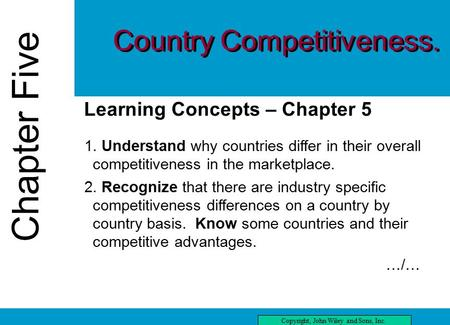 Chapter Five Copyright, John Wiley and Sons, Inc. Chapter Five three Learning Concepts – Chapter 5 1. Understand why countries differ in their overall.