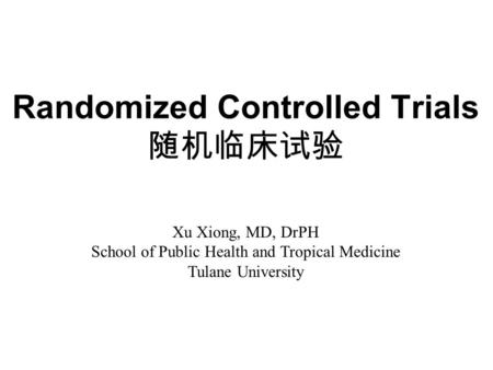 Randomized Controlled Trials 随机临床试验 Xu Xiong, MD, DrPH School of Public Health and Tropical Medicine Tulane University.