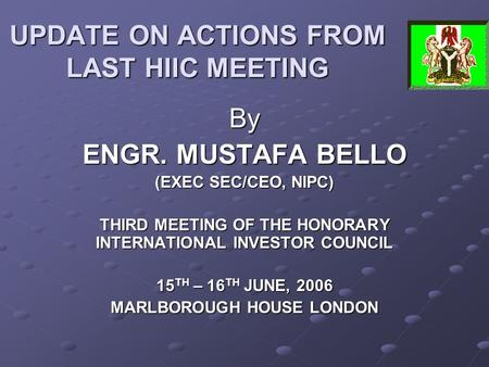UPDATE ON ACTIONS FROM LAST HIIC MEETING By ENGR. MUSTAFA BELLO (EXEC SEC/CEO, NIPC) THIRD MEETING OF THE HONORARY INTERNATIONAL INVESTOR COUNCIL 15 TH.